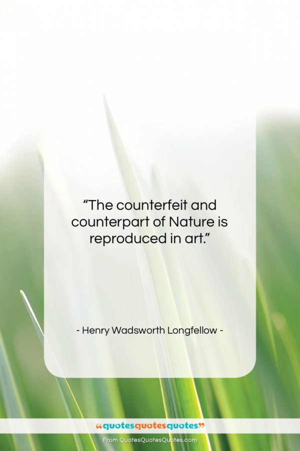 """Henry Wadsworth Longfellow quote: """"The counterfeit and counterpart of Nature is…""""- at QuotesQuotesQuotes.com"""
