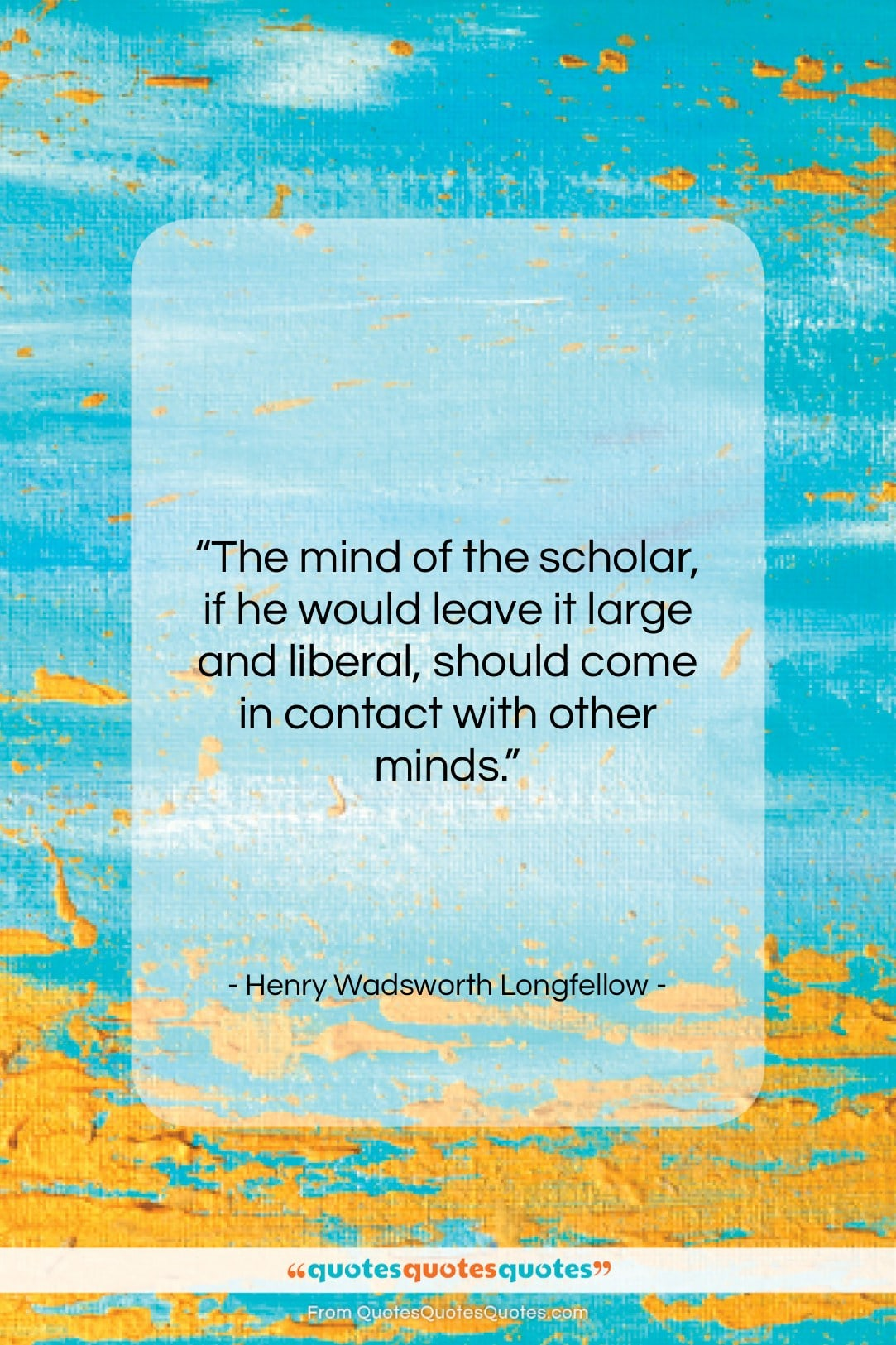 """Henry Wadsworth Longfellow quote: """"The mind of the scholar, if he…""""- at QuotesQuotesQuotes.com"""