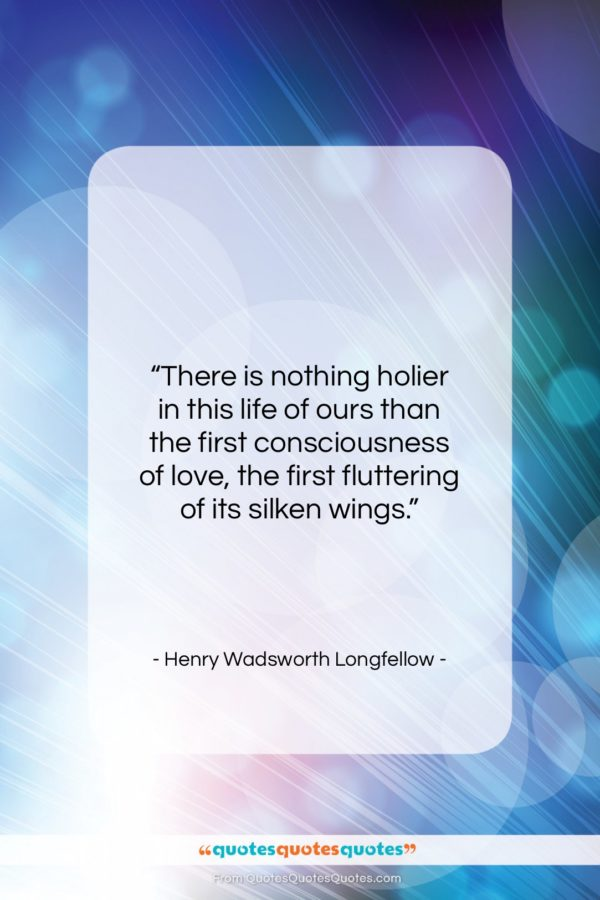 """Henry Wadsworth Longfellow quote: """"There is nothing holier in this life…""""- at QuotesQuotesQuotes.com"""