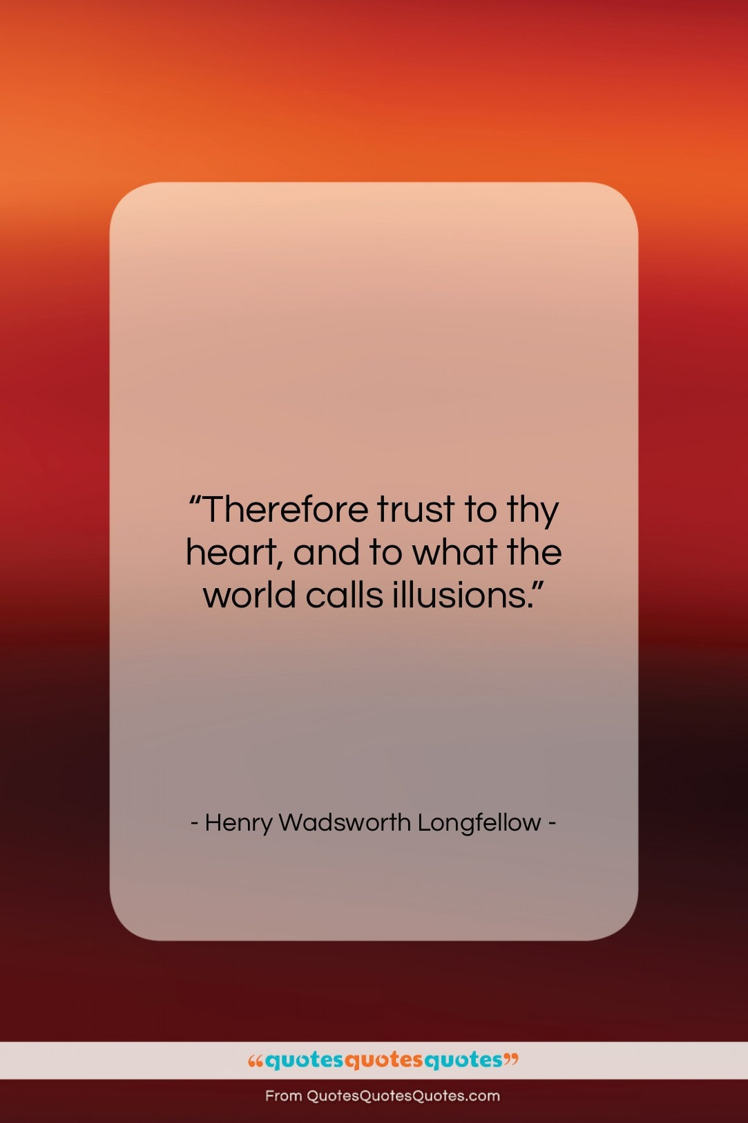 """Henry Wadsworth Longfellow quote: """"Therefore trust to thy heart, and to…""""- at QuotesQuotesQuotes.com"""