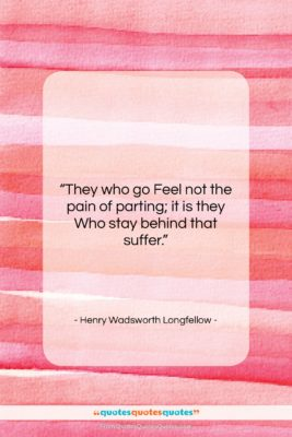 """Henry Wadsworth Longfellow quote: """"They who go Feel not the pain…""""- at QuotesQuotesQuotes.com"""