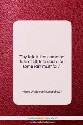 """Henry Wadsworth Longfellow quote: """"Thy fate is the common fate of…""""- at QuotesQuotesQuotes.com"""