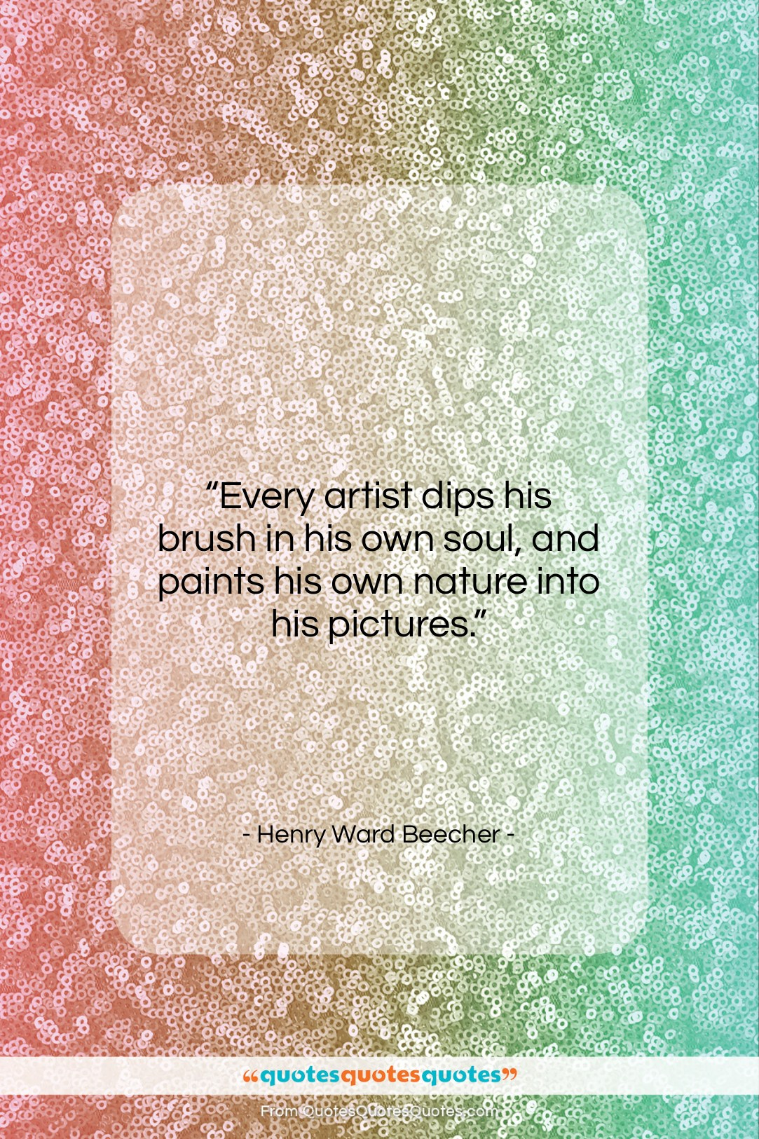 """Henry Ward Beecher quote: """"Every artist dips his brush in his…""""- at QuotesQuotesQuotes.com"""