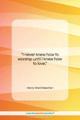 """Henry Ward Beecher quote: """"I never knew how to worship until…""""- at QuotesQuotesQuotes.com"""