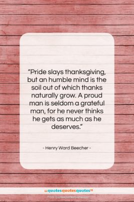 """Henry Ward Beecher quote: """"Pride slays thanksgiving, but an humble mind…""""- at QuotesQuotesQuotes.com"""