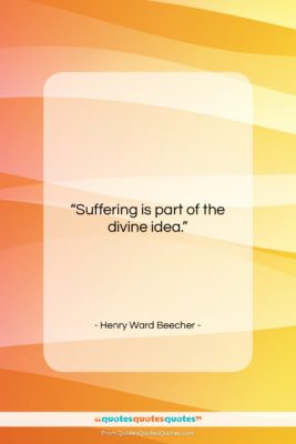 """Henry Ward Beecher quote: """"Suffering is part of the divine idea….""""- at QuotesQuotesQuotes.com"""