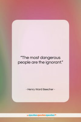"""Henry Ward Beecher quote: """"The most dangerous people are the ignorant….""""- at QuotesQuotesQuotes.com"""