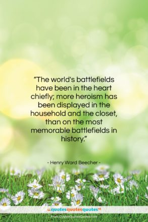 """Henry Ward Beecher quote: """"The world's battlefields have been in the…""""- at QuotesQuotesQuotes.com"""