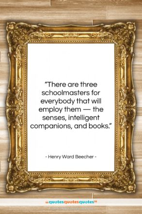 """Henry Ward Beecher quote: """"There are three schoolmasters for everybody that…""""- at QuotesQuotesQuotes.com"""