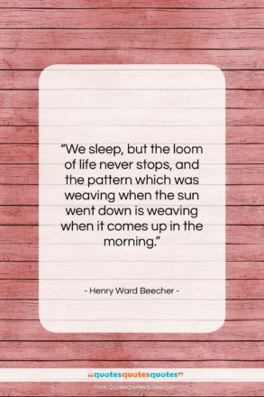 """Henry Ward Beecher quote: """"We sleep, but the loom of life…""""- at QuotesQuotesQuotes.com"""