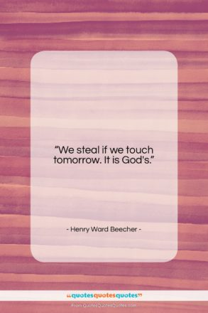 """Henry Ward Beecher quote: """"We steal if we touch tomorrow. It…""""- at QuotesQuotesQuotes.com"""