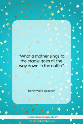 """Henry Ward Beecher quote: """"What a mother sings to the cradle…""""- at QuotesQuotesQuotes.com"""