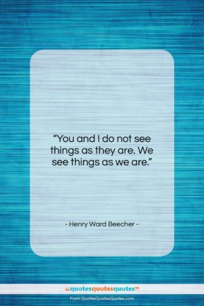"""Henry Ward Beecher quote: """"You and I do not see things…""""- at QuotesQuotesQuotes.com"""