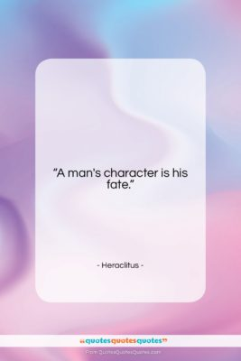 """Heraclitus quote: """"A man's character is his fate….""""- at QuotesQuotesQuotes.com"""