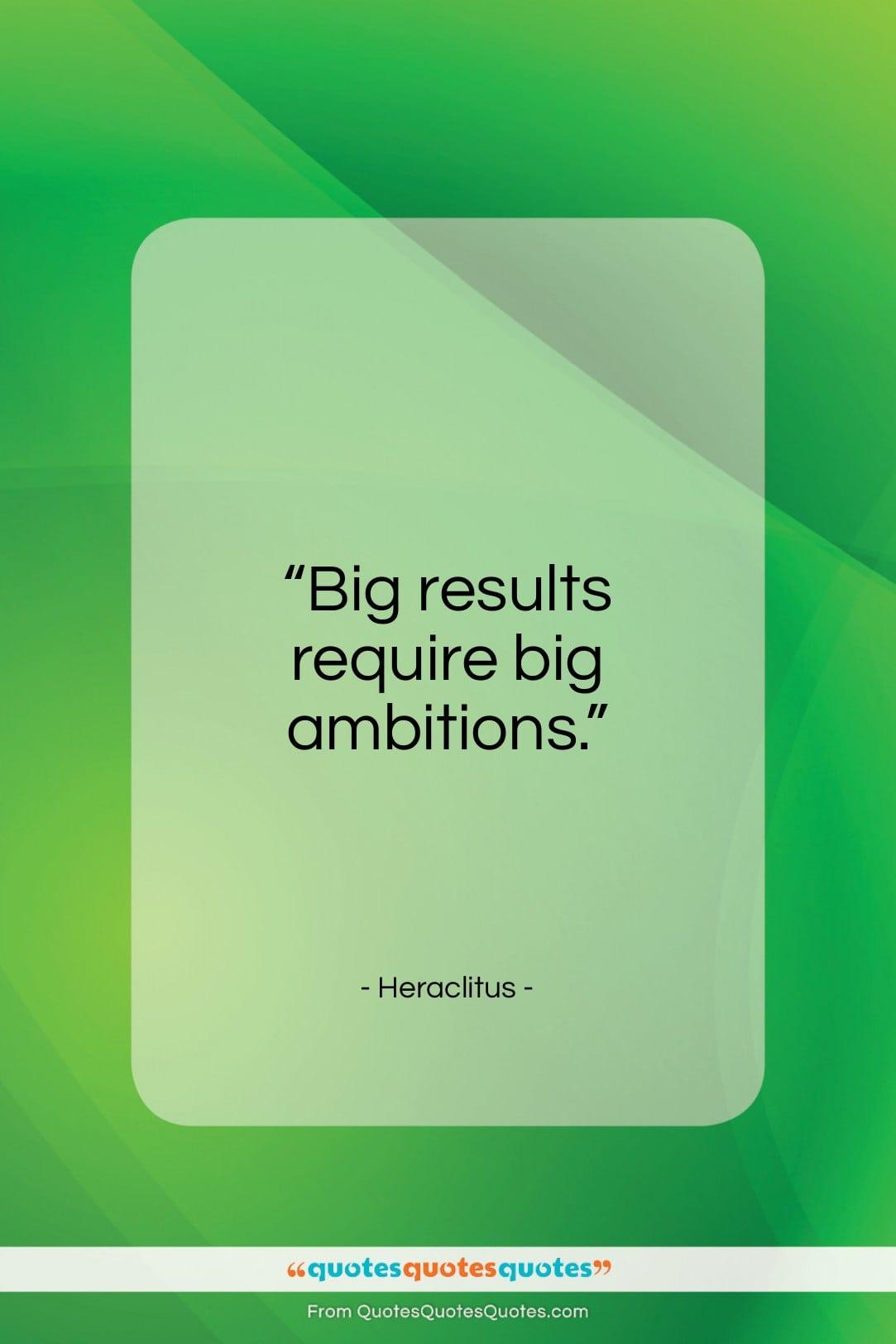 "Heraclitus quote: ""Big results require big ambitions…""- at QuotesQuotesQuotes.com"