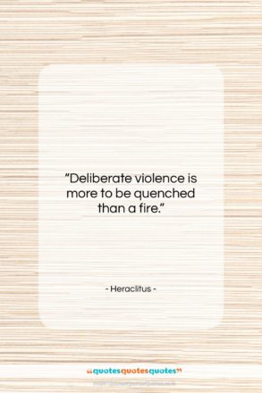 """Heraclitus quote: """"Deliberate violence is more to be quenched…""""- at QuotesQuotesQuotes.com"""