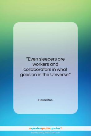 """Heraclitus quote: """"Even sleepers are workers and collaborators in…""""- at QuotesQuotesQuotes.com"""