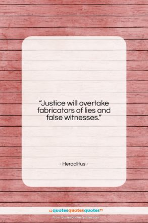 """Heraclitus quote: """"Justice will overtake fabricators of lies and…""""- at QuotesQuotesQuotes.com"""