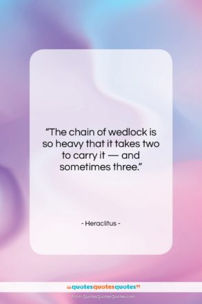 """Heraclitus quote: """"The chain of wedlock is so heavy…""""- at QuotesQuotesQuotes.com"""