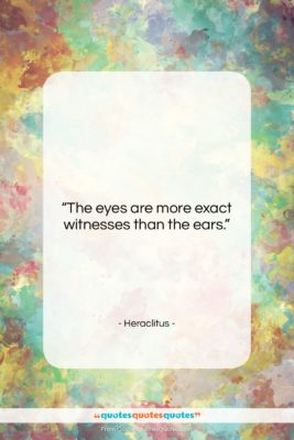 """Heraclitus quote: """"The eyes are more exact witnesses than…""""- at QuotesQuotesQuotes.com"""