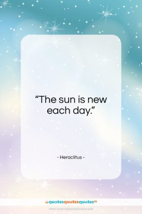 """Heraclitus quote: """"The sun is new each day…""""- at QuotesQuotesQuotes.com"""