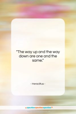 """Heraclitus quote: """"The way up and the way down…""""- at QuotesQuotesQuotes.com"""