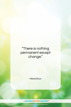 """Heraclitus quote: """"There is nothing permanent except change….""""- at QuotesQuotesQuotes.com"""