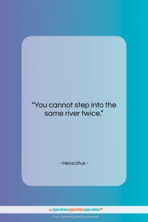 """Heraclitus quote: """"You cannot step into the same river…""""- at QuotesQuotesQuotes.com"""