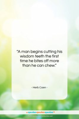 """Herb Caen quote: """"A man begins cutting his wisdom teeth…""""- at QuotesQuotesQuotes.com"""