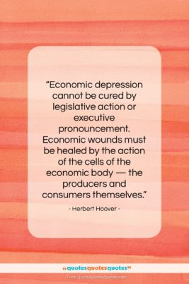 """Herbert Hoover quote: """"Economic depression cannot be cured by legislative…""""- at QuotesQuotesQuotes.com"""
