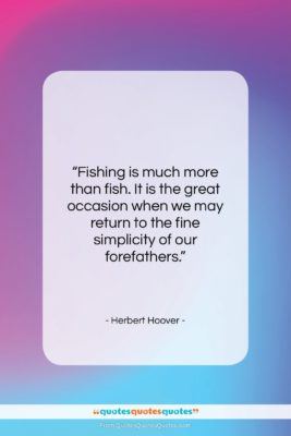 """Herbert Hoover quote: """"Fishing is much more than fish. It…""""- at QuotesQuotesQuotes.com"""