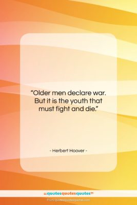 """Herbert Hoover quote: """"Older men declare war. But it is…""""- at QuotesQuotesQuotes.com"""