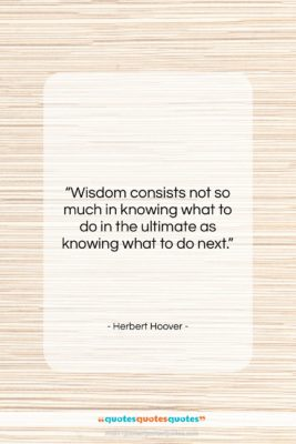 """Herbert Hoover quote: """"Wisdom consists not so much in knowing…""""- at QuotesQuotesQuotes.com"""