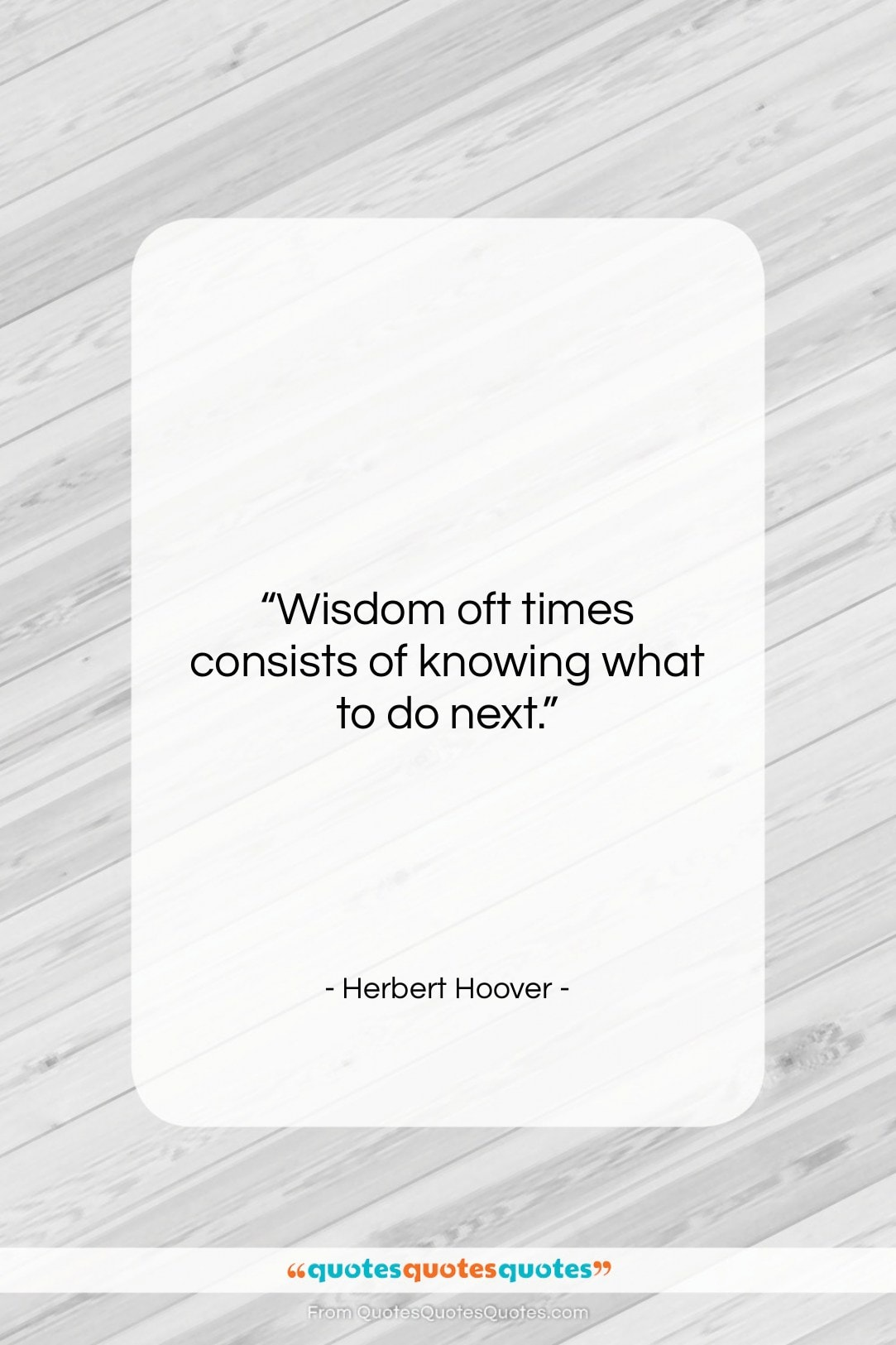 """Herbert Hoover quote: """"Wisdom oft times consists of knowing what…""""- at QuotesQuotesQuotes.com"""