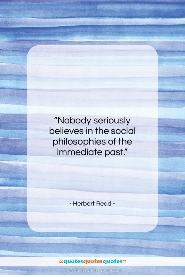 """Herbert Read quote: """"Nobody seriously believes in the social philosophies…""""- at QuotesQuotesQuotes.com"""