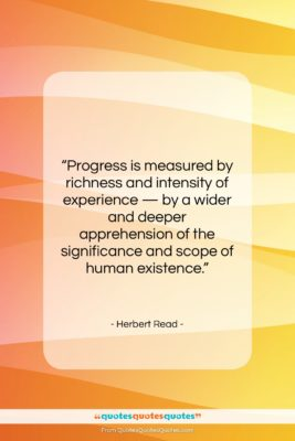 """Herbert Read quote: """"Progress is measured by richness and intensity…""""- at QuotesQuotesQuotes.com"""