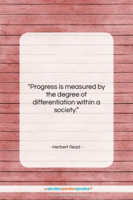"Herbert Read quote: ""Progress is measured by the degree of…""- at QuotesQuotesQuotes.com"
