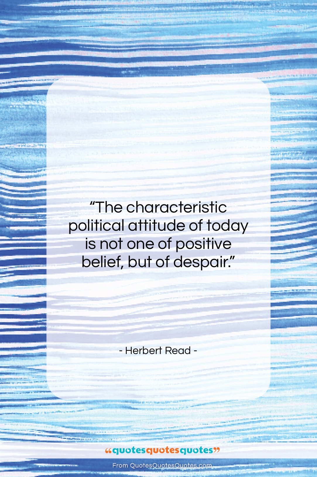 """Herbert Read quote: """"The characteristic political attitude of today is…""""- at QuotesQuotesQuotes.com"""