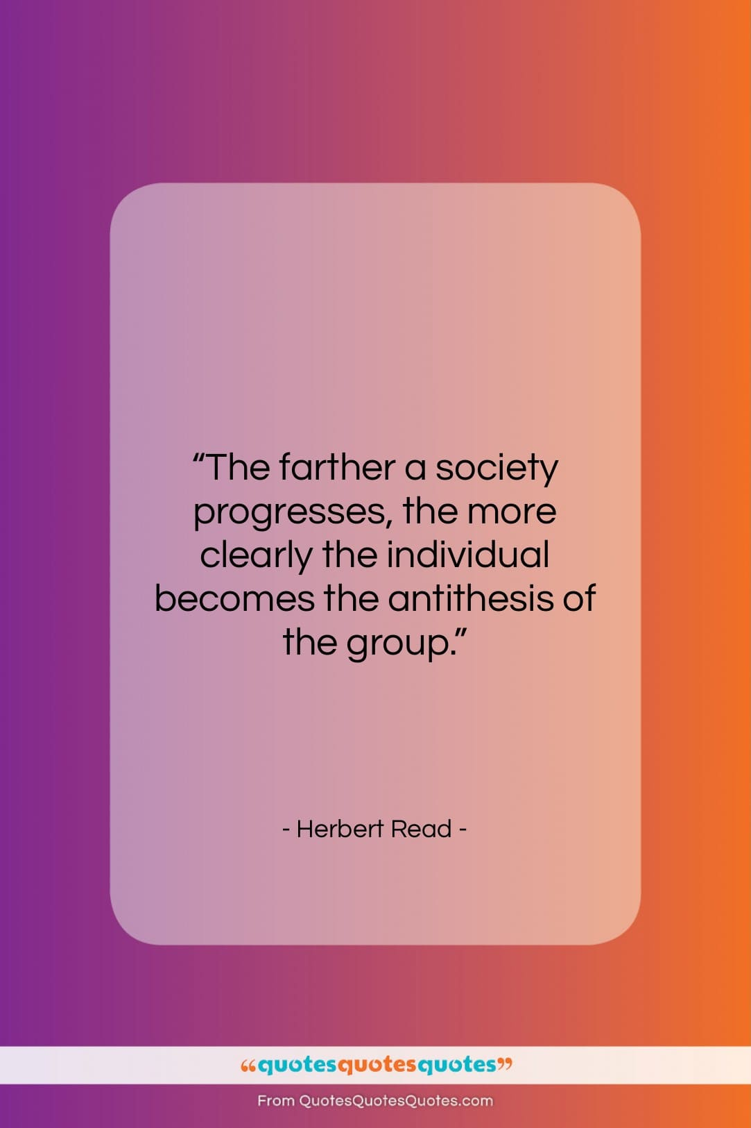 """Herbert Read quote: """"The farther a society progresses, the more…""""- at QuotesQuotesQuotes.com"""