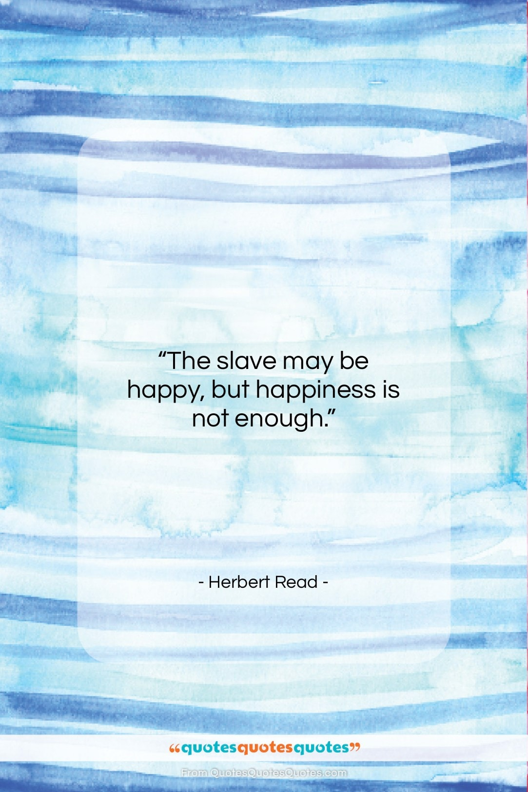 """Herbert Read quote: """"The slave may be happy, but happiness…""""- at QuotesQuotesQuotes.com"""