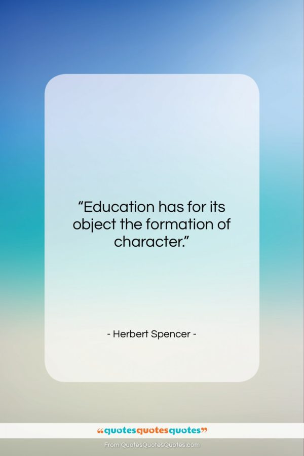 """Herbert Spencer quote: """"Education has for its object the formation…""""- at QuotesQuotesQuotes.com"""
