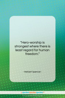 "Herbert Spencer quote: ""Hero-worship is strongest where there is least…""- at QuotesQuotesQuotes.com"