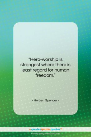 """Herbert Spencer quote: """"Hero-worship is strongest where there is least…""""- at QuotesQuotesQuotes.com"""