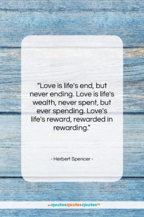 """Herbert Spencer quote: """"Love is life's end, but never ending….""""- at QuotesQuotesQuotes.com"""