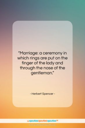 """Herbert Spencer quote: """"Marriage: a ceremony in which rings are…""""- at QuotesQuotesQuotes.com"""