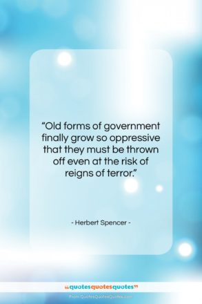 """Herbert Spencer quote: """"Old forms of government finally grow so…""""- at QuotesQuotesQuotes.com"""
