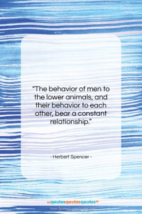 """Herbert Spencer quote: """"The behavior of men to the lower…""""- at QuotesQuotesQuotes.com"""