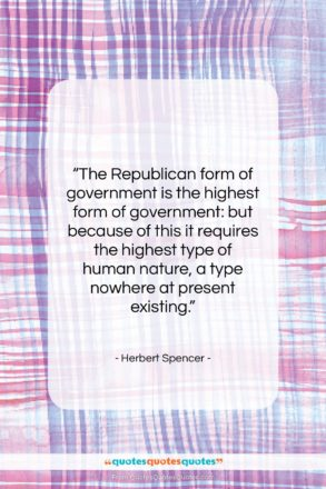 """Herbert Spencer quote: """"The Republican form of government is the…""""- at QuotesQuotesQuotes.com"""