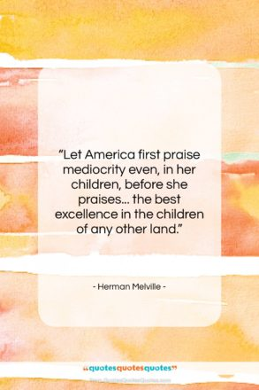 """Herman Melville quote: """"Let America first praise mediocrity even, in…""""- at QuotesQuotesQuotes.com"""