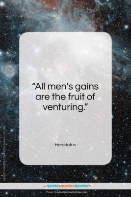 """Herodotus quote: """"All men's gains are the fruit of venturing.""""- at QuotesQuotesQuotes.com"""
